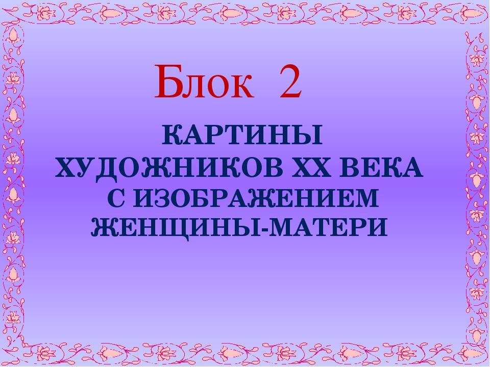 Блок 2 КАРТИНЫ ХУДОЖНИКОВ XX ВЕКА С ИЗОБРАЖЕНИЕМ ЖЕНЩИНЫ-МАТЕРИ