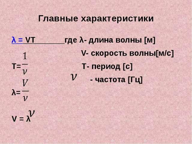 Главные характеристики λ = VT где λ- длина волны [м] V- скорость волны[м/с] T...