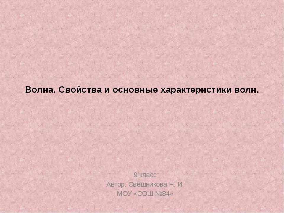 Волна. Свойства и основные характеристики волн. 9 класс Автор: Свешникова Н....