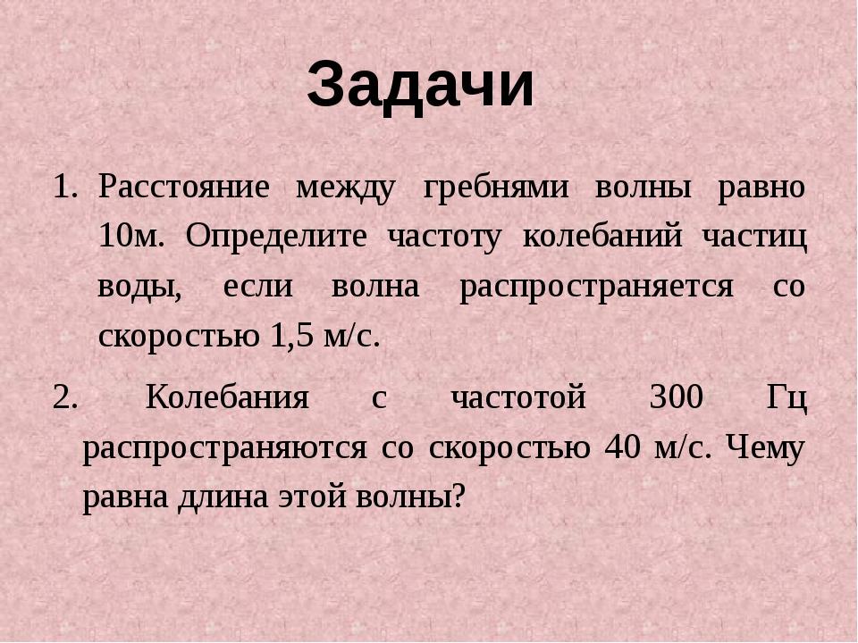Задачи Расстояние между гребнями волны равно 10м. Определите частоту колебани...