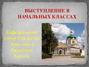 ВЫСТУПЛЕНИЕ В НАЧАЛЬНЫХ КЛАССАХ Кафедральный собор Рождества Христова в Рязан