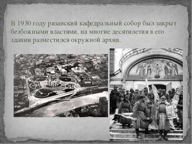 В 1930 году рязанский кафедральный собор был закрыт безбожными властями, на...