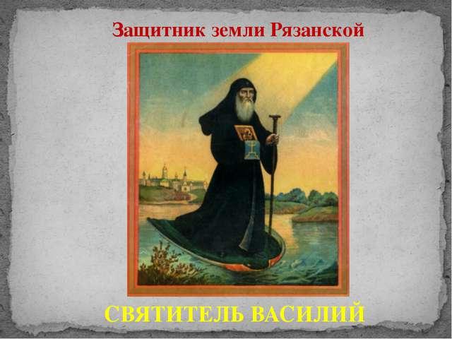 Защитник земли Рязанской СВЯТИТЕЛЬ ВАСИЛИЙ