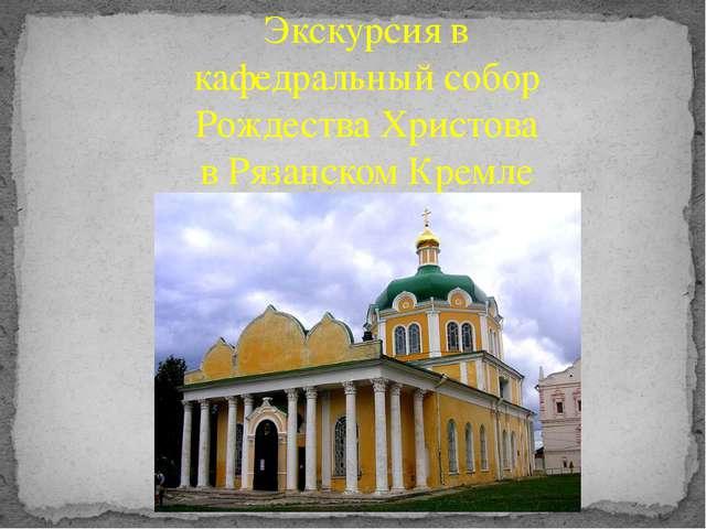 Экскурсия в кафедральный собор Рождества Христова в Рязанском Кремле
