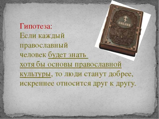 Гипотеза: Если каждый православный человек будет знать хотя бы основы правосл...
