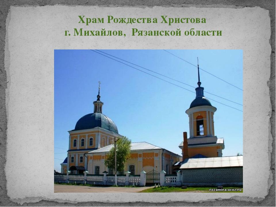 Храм Рождества Христова г. Михайлов, Рязанской области