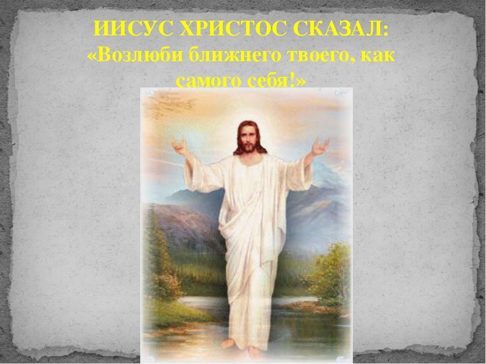 ИИСУС ХРИСТОС СКАЗАЛ: «Возлюби ближнего твоего, как самого себя!»