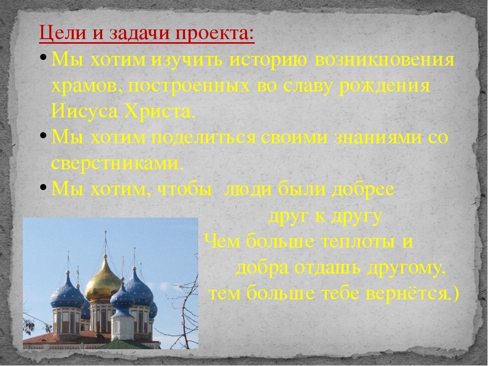 Цели и задачи проекта: Мы хотим изучить историю возникновения храмов, построе...