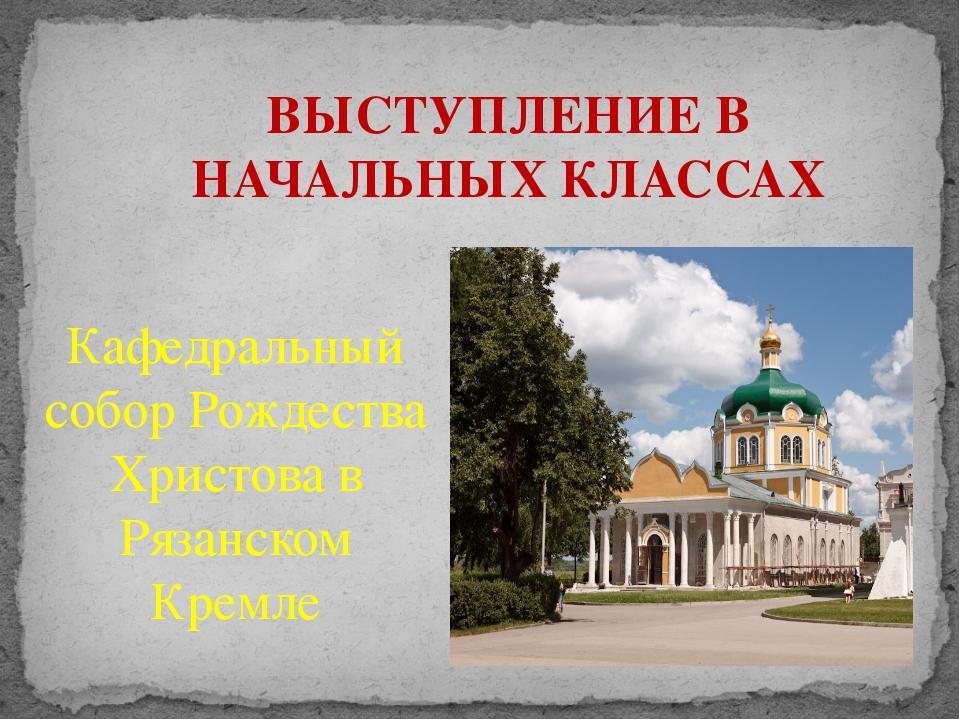 ВЫСТУПЛЕНИЕ В НАЧАЛЬНЫХ КЛАССАХ Кафедральный собор Рождества Христова в Рязан...