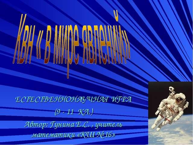 ЕСТЕСТВЕННОНАУЧНАЯ ИГРА (9 - 11 КЛ.) Автор: Гунина Е.С. , учитель математики...