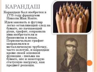 КАРАНДАШ Карандаш был изобретен в 1775 году французом Николя Жак Конте. Идея