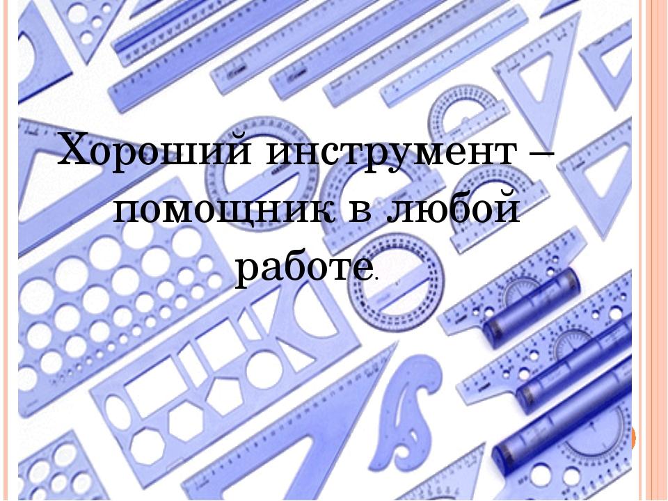 Хороший инструмент – помощник в любой работе.