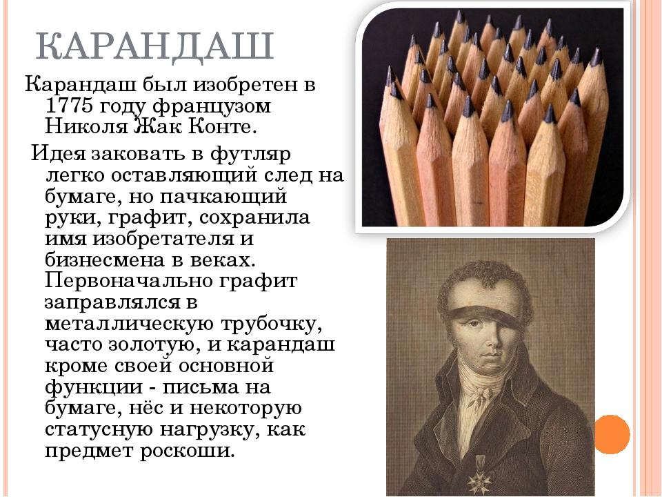КАРАНДАШ Карандаш был изобретен в 1775 году французом Николя Жак Конте. Идея...