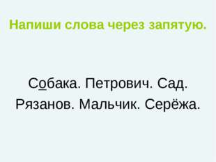 Напиши слова через запятую. Собака. Петрович. Сад. Рязанов. Мальчик. Серёжа.