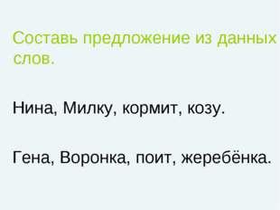 Составь предложение из данных слов. Нина, Милку, кормит, козу. Гена, Воронка