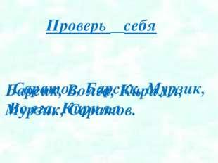 Саратов, Барсик, Мурзик, Волга, Кирилл. Проверь себя Барсик, Волга, Кирилл,