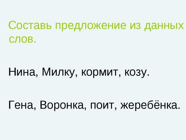 Составь предложение из данных слов. Нина, Милку, кормит, козу. Гена, Воронка...