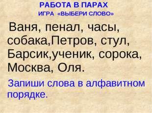 РАБОТА В ПАРАХ ИГРА «ВЫБЕРИ СЛОВО» Ваня, пенал, часы, собака,Петров, стул, Б
