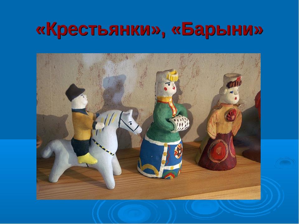 «Крестьянки», «Барыни»