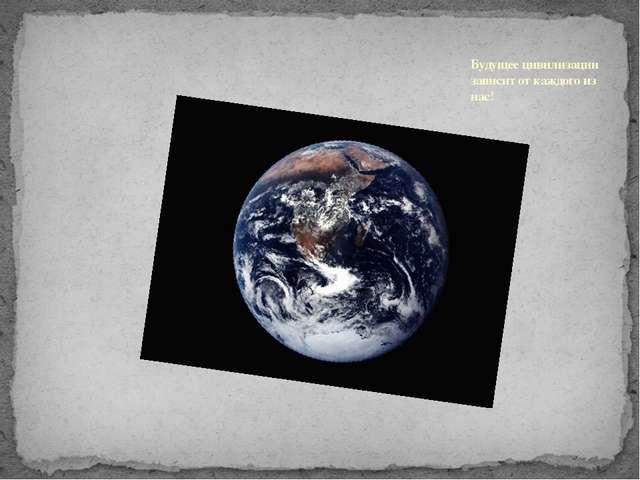 Будущее цивилизации зависит от каждого из нас!