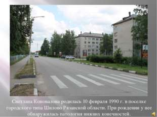 Светлана Коновалова родилась 10 февраля 1990 г. в поселке городского типа Шил