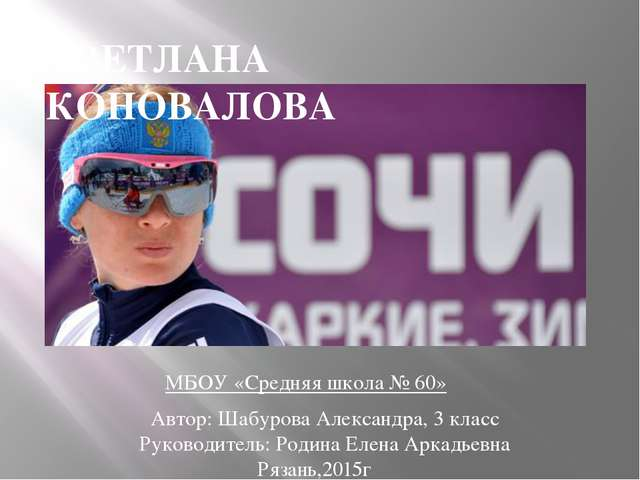 СВЕТЛАНА КОНОВАЛОВА Автор: Шабурова Александра, 3 класс Руководитель: Родина...