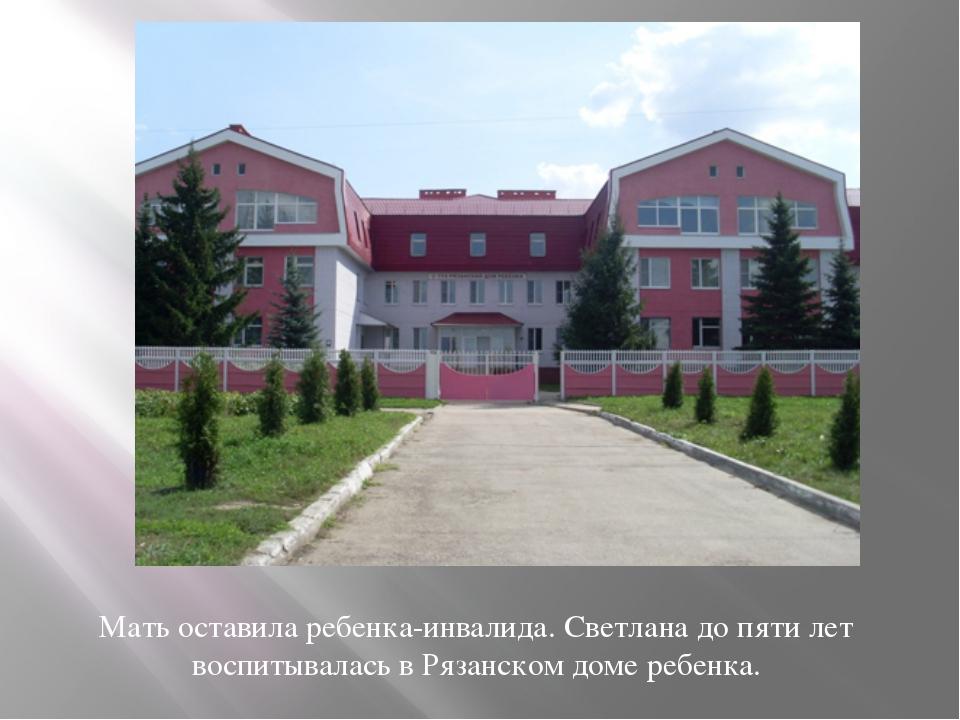 Мать оставила ребенка-инвалида. Светлана до пяти лет воспитывалась в Рязанско...