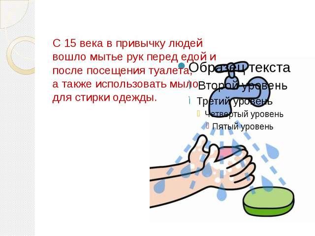 С 15 века в привычку людей вошло мытье рук перед едой и после посещения туале...