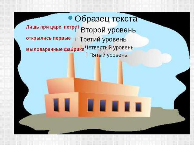 Лишь при царе петре I открылись первые мыловаренные фабрики