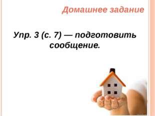 Домашнее задание Упр. 3 (с. 7) — подготовить сообщение.