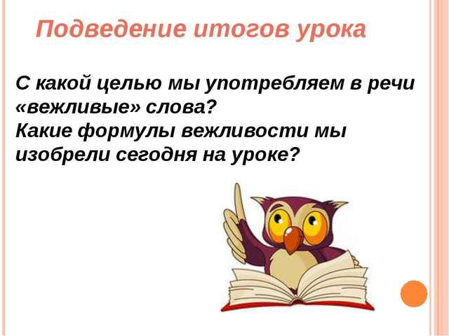 Подведение итогов урока С какой целью мы употребляем в речи «вежливые» слова?...