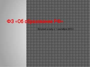 ФЗ «Об образовании РФ» Вступил в силу с 1 сентября 2013 г.