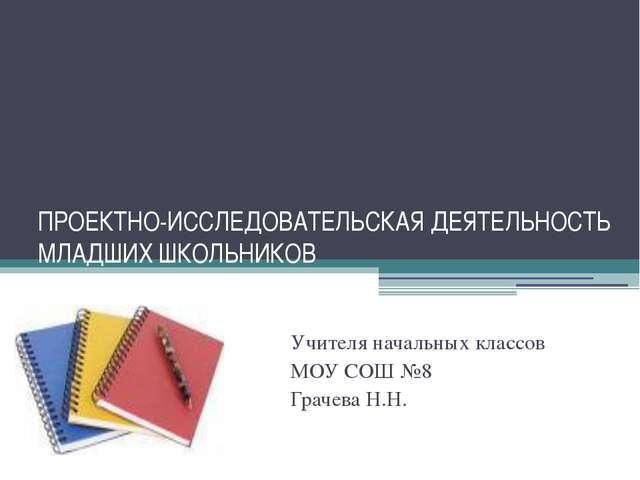 ПРОЕКТНО-ИССЛЕДОВАТЕЛЬСКАЯ ДЕЯТЕЛЬНОСТЬ МЛАДШИХ ШКОЛЬНИКОВ Учителя начальных...