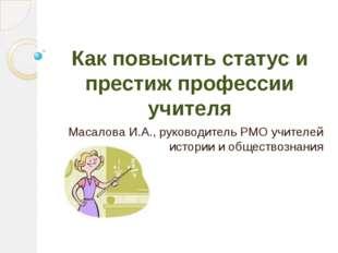 Как повысить статус и престиж профессии учителя Масалова И.А., руководитель Р