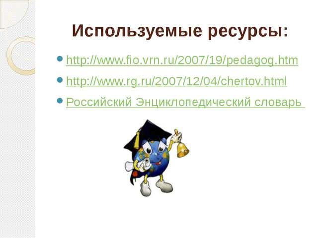 Используемые ресурсы: http://www.fio.vrn.ru/2007/19/pedagog.htm http://www.rg...
