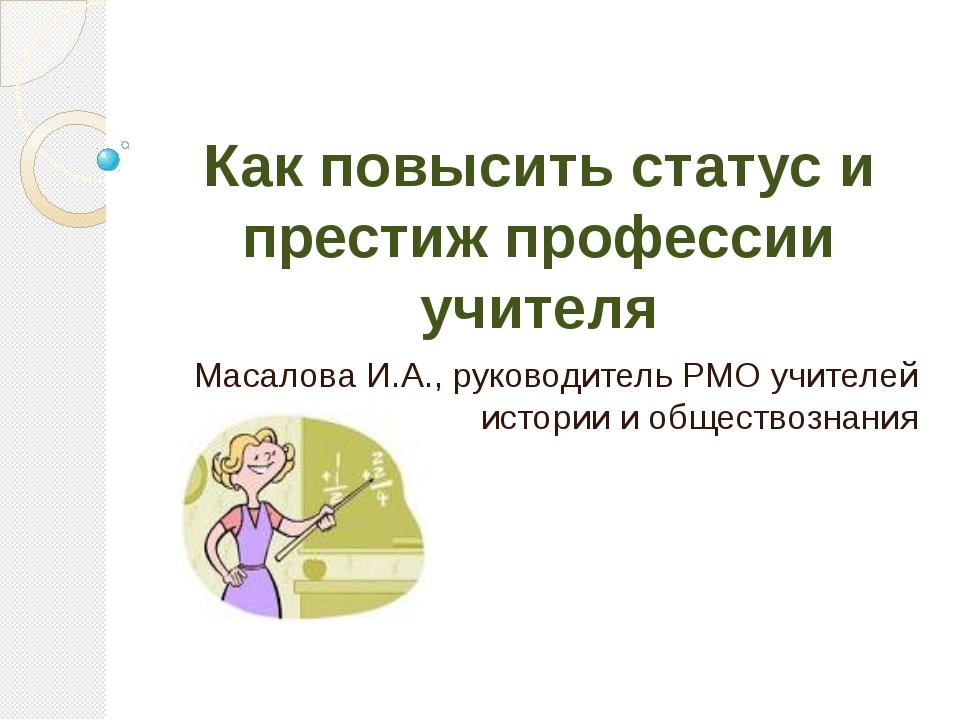 Как повысить статус и престиж профессии учителя Масалова И.А., руководитель Р...