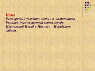 Цель: Расширить и углубить знания о памятниках Великой Отечественной войны го