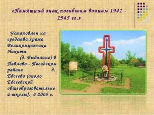 «Памятный знак погибшим воинам 1941 - 1945 гг.» Установлен на средства храма