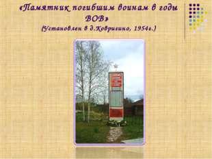«Памятник погибшим воинам в годы ВОВ» (Установлен в д.Ковригино, 1954г.)
