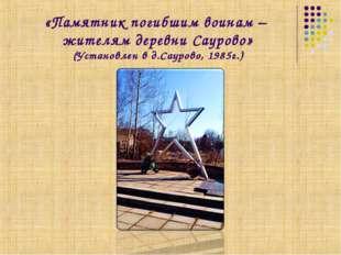 «Памятник погибшим воинам – жителям деревни Саурово» (Установлен в д.Саурово,