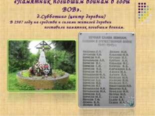 «Памятник погибшим воинам в годы ВОВ». д.Субботино (центр деревни) В 1987 год