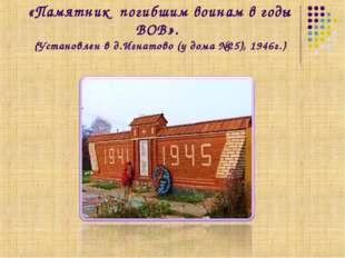 «Памятник погибшим воинам в годы ВОВ». (Установлен в д.Игнатово (у дома №25),