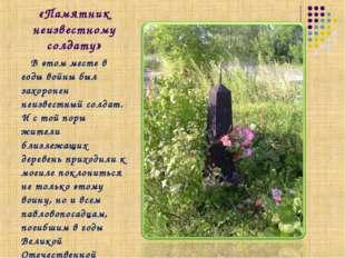 «Памятник неизвестному солдату» В этом месте в годы войны был захоронен неизв