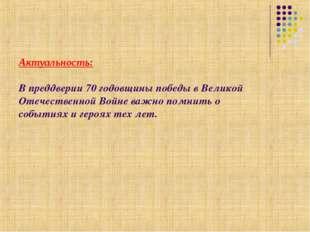 Актуальность: В преддверии 70 годовщины победы в Великой Отечественной Войне