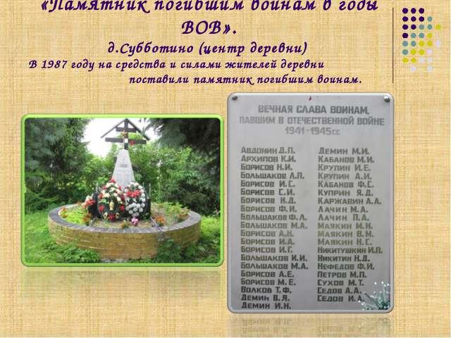 «Памятник погибшим воинам в годы ВОВ». д.Субботино (центр деревни) В 1987 год...