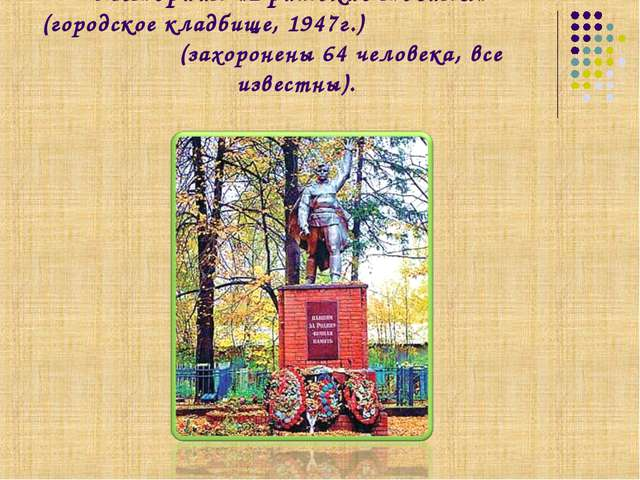Мемориал «Братские могилы» (городское кладбище, 1947г.) (захоронены 64 челове...