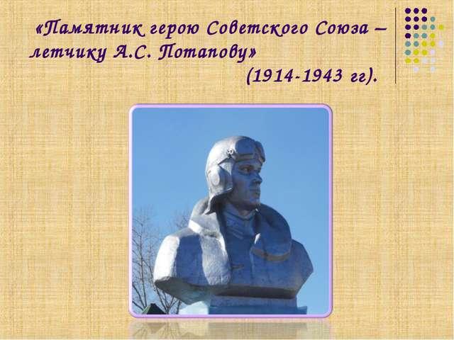 «Памятник герою Советского Союза – летчику А.С. Потапову» (1914-1943 гг).