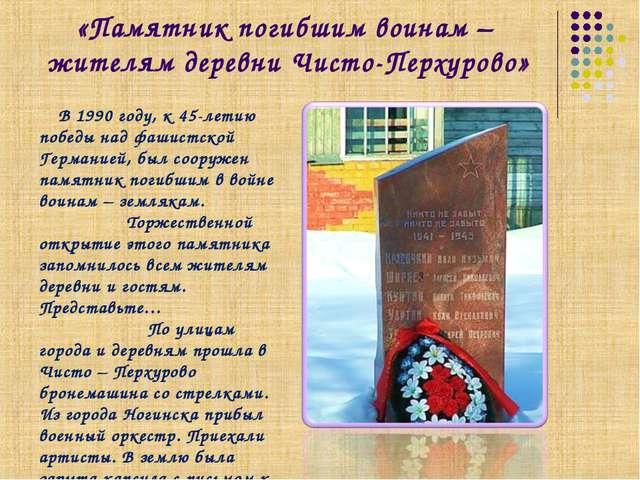 «Памятник погибшим воинам – жителям деревни Чисто-Перхурово» В 1990 году, к 4...