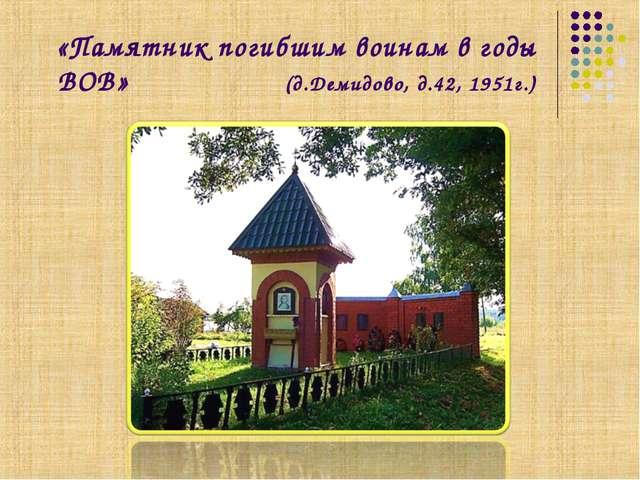 «Памятник погибшим воинам в годы ВОВ» (д.Демидово, д.42, 1951г.)
