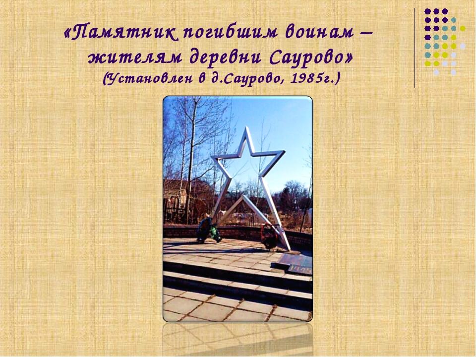 «Памятник погибшим воинам – жителям деревни Саурово» (Установлен в д.Саурово,...